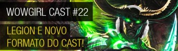 WoWGirl Cast #22 – Legion e novo formato do cast!