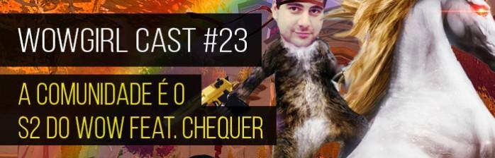 WoWGirl Cast #23 – A comunidade é o S2 do WoW Feat. Chequer
