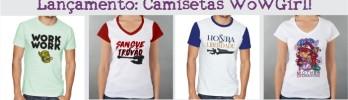 Camisetas exclusivas do WoWGirl? SIM, TEMOS! o/
