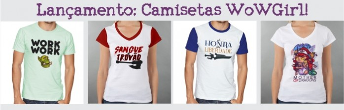 Camisetas exclusivas do WoWGirl? SIM, TEMOS! o/