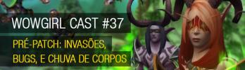 WoWGirl Cast #37 – Pré-patch: invasões, bugs, e chuva de corpos